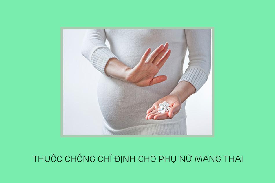Thuốc chống chỉ định cho phụ nữ mang thai