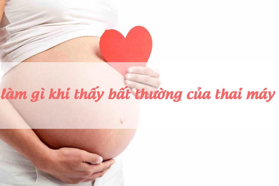 Làm gì khi nhận thấy bất thường của thai máy?